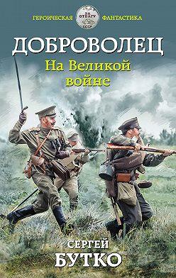 Сергей Бутко - Доброволец. На Великой войне