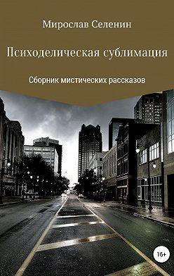Мирослав Селенин - Психоделическая сублимация
