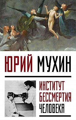 Юрий Мухин - Институт Бессмертия Человека