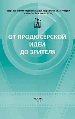 Коллектив авторов - От продюсерской идеи до зрителя (сборник)