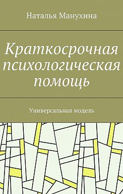 Наталья Манухина - Краткосрочная психологическая помощь. Универсальная модель