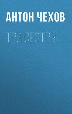 Anton Chekhov - Три сестры