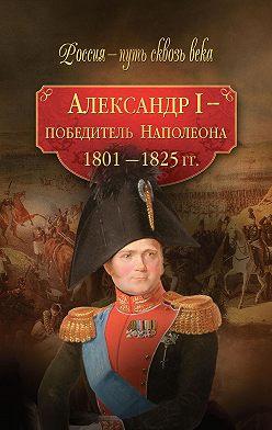 Коллектив авторов - Александр I – победитель Наполеона. 1801–1825 гг.