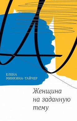Елена Минкина-Тайчер - Женщина назаданную тему