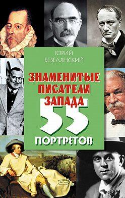 Юрий Безелянский - Знаменитые писатели Запада. 55 портретов