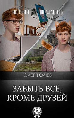 Олег Ткачёв - Забыть всё, кроме друзей