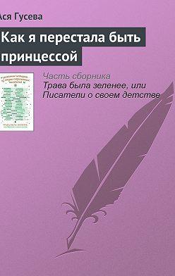 Ася Гусева - Как я перестала быть принцессой