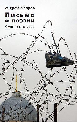 Андрей Тавров - Письма о поэзии. (Статьи и эссе)