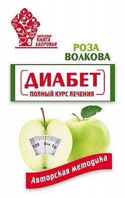 Роза Волкова - Диабет. Полный курс лечения. Авторская методика