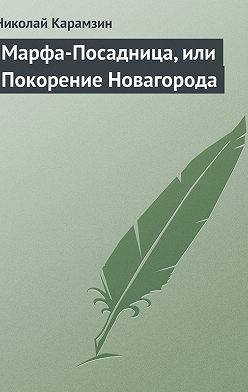 Николай Карамзин - Марфа-Посадница, или Покорение Новагорода