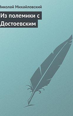 Николай Михайловский - Из полемики с Достоевским