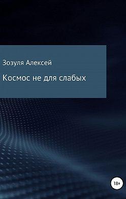 Алексей Зозуля - Космос не для слабых