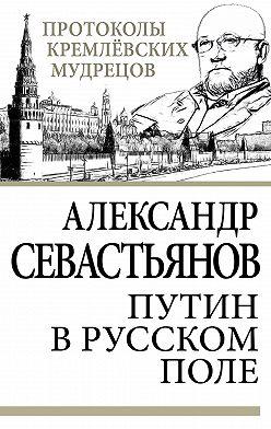 Александр Севастьянов - Путин в русском поле