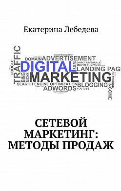 Екатерина Лебедева - Сетевой маркетинг: методы продаж
