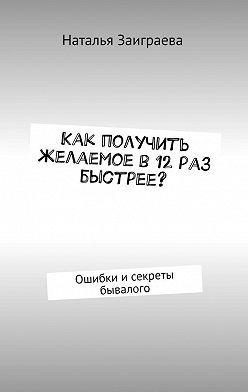 Наталья Заиграева - Как получить желаемое в12раз быстрее? Ошибки исекреты бывалого
