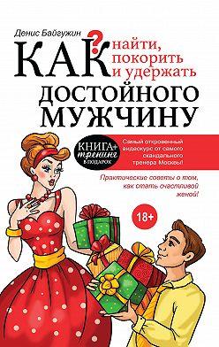 Денис Байгужин - Как найти, покорить и удержать достойного мужчину