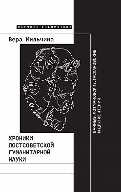 Вера Мильчина - Хроники постсоветской гуманитарной науки