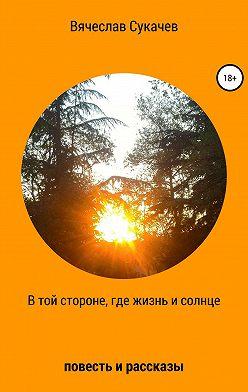 Вячеслав Сукачев - В той стороне, где жизнь и солнце