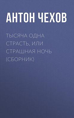 Anton Chekhov - Тысяча одна страсть, или Страшная ночь (сборник)
