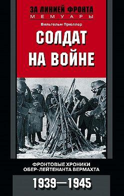 Вильгельм Прюллер - Солдат на войне. Фронтовые хроники обер-лейтенанта вермахта. 1939 – 1945