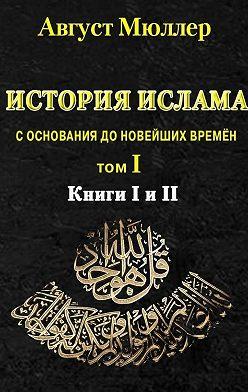 Август Мюллер - История ислама с основания до новейших времён. Т. 1