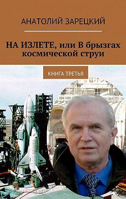 Анатолий Зарецкий - НАИЗЛЕТЕ, или Вбрызгах космической струи. Книга третья