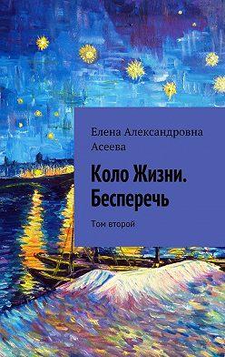 Елена Асеева - Коло Жизни. Бесперечь. Том второй