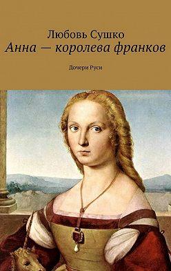 Любовь Сушко - Анна – королева франков. ДочериРуси