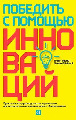 Майкл Ташмен - Победить с помощью инноваций. Практическое руководство по управлению организационными изменениями и обновлениями