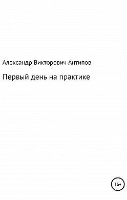 Aлександр Aнтипов - Первый день на практике