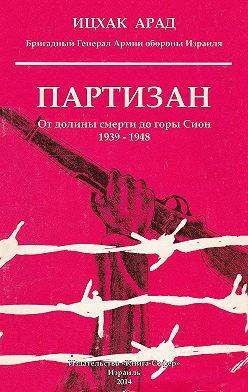 Ицхак Арад - Партизан. От долины смерти до горы Сион. 1939–1948