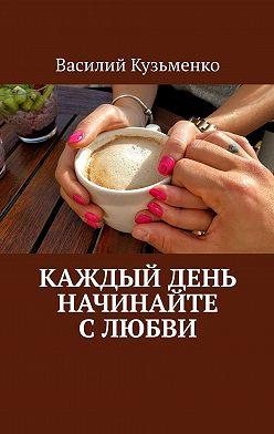 Василий Кузьменко - Каждый день начинайте слюбви