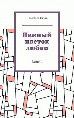 Ольга Пахомова - Нежный цветок любви. Стихи