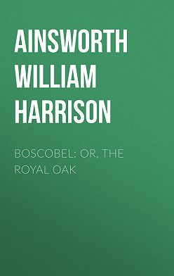 William Ainsworth - Boscobel: or, the royal oak