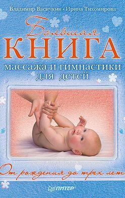 Ирина Тихомирова - Большая книга массажа и гимнастики для детей. От рождения до трех лет