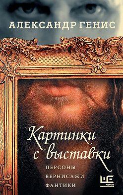 Александр Генис - Картинки с выставки. Персоны, вернисажи, фантики