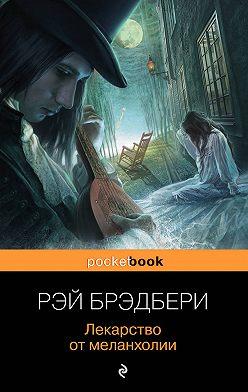 Рэй Брэдбери - Лекарство от меланхолии (сборник)