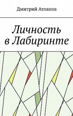 Дмитрий Атланов - Личность вЛабиринте