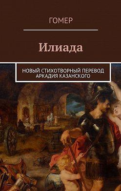 Гомер - Илиада. Новый стихотворный перевод Аркадия Казанского