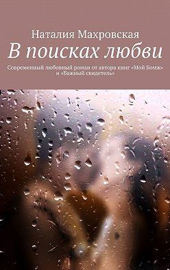 Наталия Махровская - Впоисках любви. Современный любовный роман отавтора книг «Мой Бомж» и«Важный свидетель»