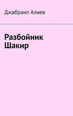 Джабраил Алиев - Разбойник Шакир