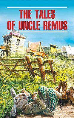 Джоэль Чендлер Харрис - The Tales of Uncle Remus / Сказки дядюшки Римуса. Книга для чтения на английском языке