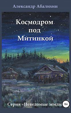 Александр Абалихин - Космодром под Митинкой