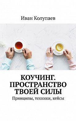 Иван Колупаев - Коучинг. Пространство твоейсилы. Принципы, техники, кейсы