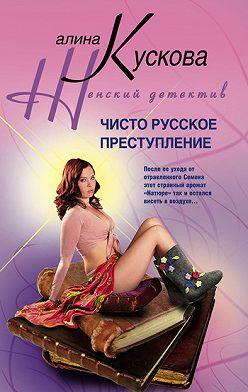 Алина Кускова - Чисто русское преступление