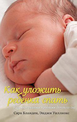 Сара Бланден - Как уложить ребенка спать. Разумное решение проблемы детского сна