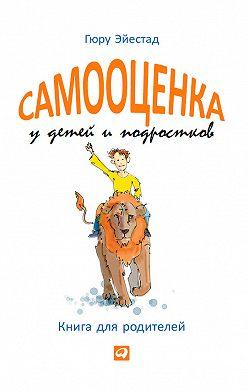 Гюру Эйестад - Самооценка у детей и подростков. Книга для родителей