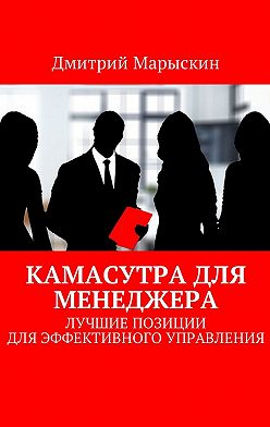 Дмитрий Марыскин - Камасутра для менеджера. Лучшие позиции для эффективного управления
