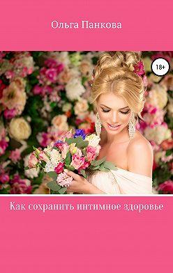 Ольга Панкова - Как сохранить интимное здоровье