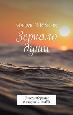 Андрей Швиденко - Зеркало души. Стихотворения ожизни илюбви